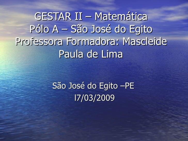 GESTAR II – Matemática Pólo A – São José do Egito Professora Formadora: Mascleide Paula de Lima São José do Egito –PE  l7/...