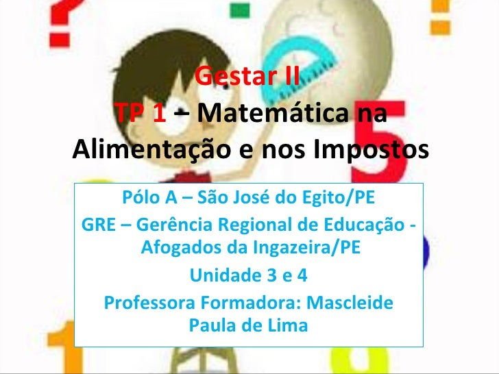 Gestar II  TP 1  – Matemática na Alimentação e nos Impostos Pólo A – São José do Egito/PE GRE – Gerência Regional de Educa...