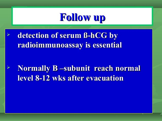 Follow upFollow up  detection of serum ß-hCG bydetection of serum ß-hCG by radioimmunoassay is essentialradioimmunoassay ...