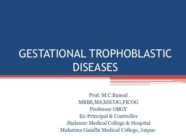 GESTATIONAL TROPHOBLASTIC         DISEASES                 Prof. M.C.Bansal             MBBS,MS,MICOG,FICOG               ...