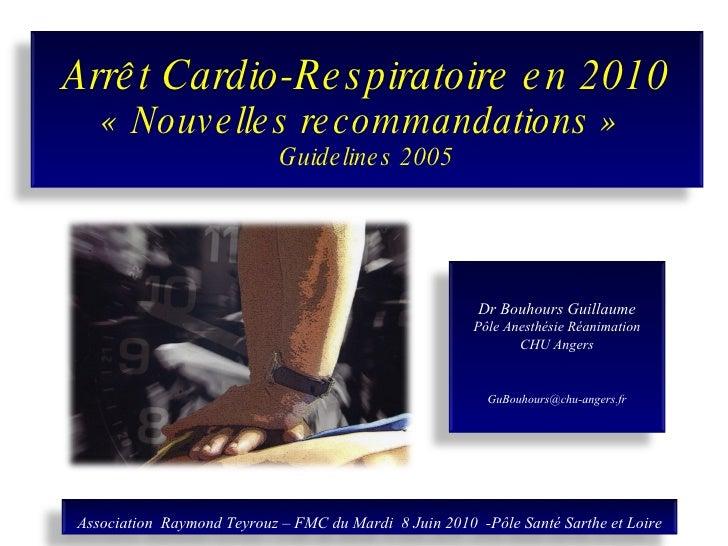 Arrêt Cardio-Respiratoire en 2010 «Nouvelles recommandations»  Guidelines 2005 Dr Bouhours Guillaume Pôle Anesthésie Réa...