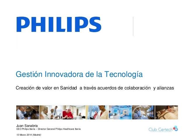 1 Gestión Innovadora de la Tecnología Juan Sanabria CEO Philips Iberia – Director General Philips Healthcare Iberia 13 Mar...