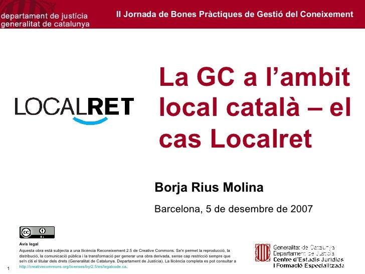 La GC a l'ambit local català – el cas Localret  Borja Rius Molina Barcelona, 5 de desembre de 2007 Avís legal Aquesta obra...