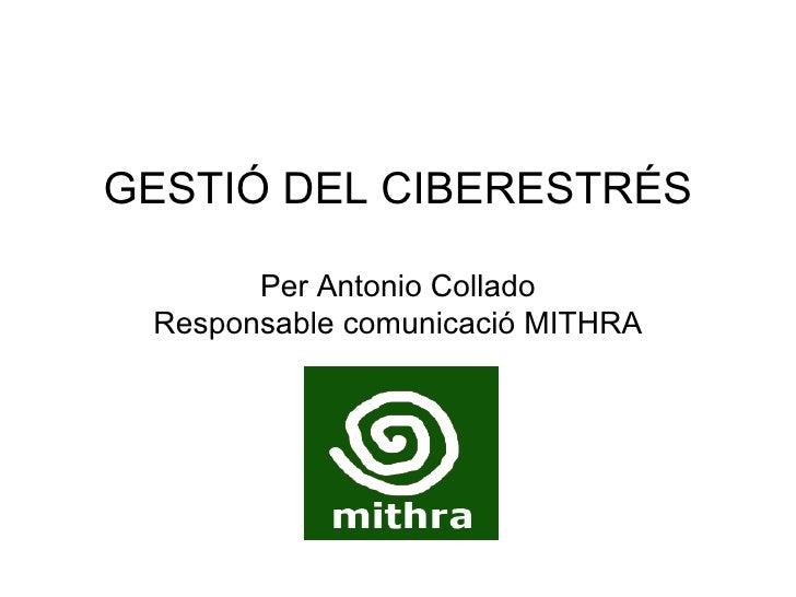 GESTIÓ DEL CIBERESTRÉS Per Antonio Collado Responsable comunicació MITHRA