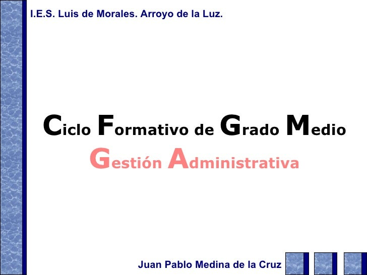 C iclo  F ormativo de  G rado  M edio G estión  A dministrativa Juan Pablo Medina de la Cruz I.E.S. Luis de Morales. Arroy...