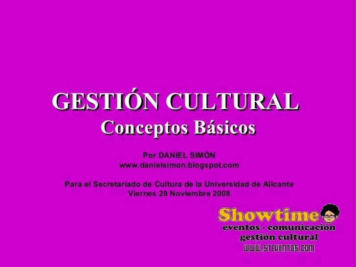 GESTIÓN CULTURAL  Conceptos Básicos Por DANIEL SIMÓN www.danielsimon.blogspot.com Para el Secretariado de Cultura de la Un...