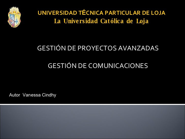 UNIVERSIDAD T É CNICA PARTICULAR DE LOJA La Universidad Católica de Loja GESTIÓN DE PROYECTOS AVANZADAS GESTIÓN DE COMUNIC...