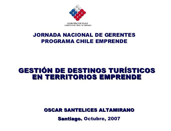 GESTIÓN DE DESTINOS TURÍSTICOS EN TERRITORIOS EMPRENDE OSCAR SANTELICES ALTAMIRANO Santiago.  Octubre, 2007 JORNADA NACION...