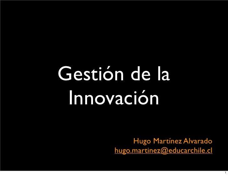 Gestión de la  Innovación            Hugo Martínez Alvarado       hugo.martinez@educarchile.cl                            ...