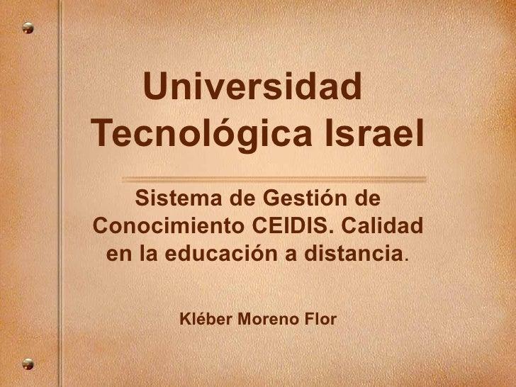 Universidad  Tecnológica Israel Sistema de Gesti ón de Conocimiento CEIDIS. Calidad en la educación a distancia . Kl éber ...
