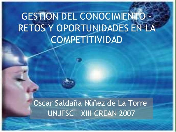 GESTION DEL CONOCIMIENTO - RETOS Y OPORTUNIDADES EN LA COMPETITIVIDAD Oscar Saldaña Núñez de La Torre  UNJFSC – XIII CREAN...
