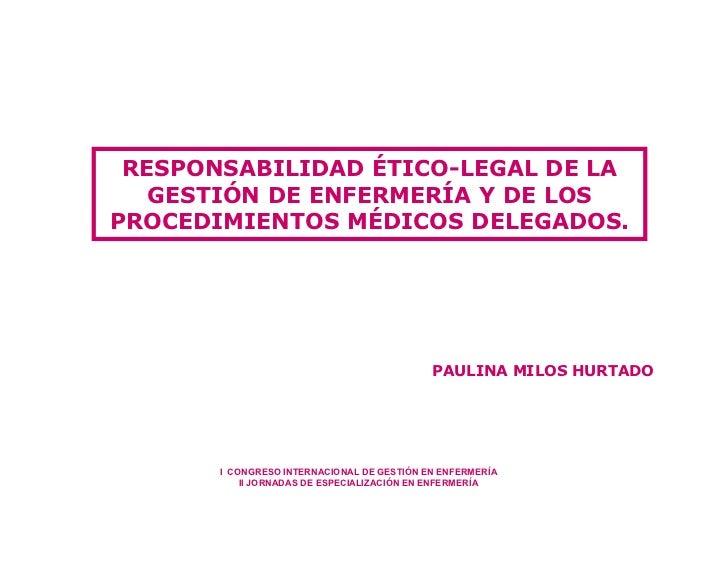 RESPONSABILIDAD ÉTICO-LEGAL DE LA    GESTIÓN DE ENFERMERÍA Y DE LOS PROCEDIMIENTOS MÉDICOS DELEGADOS.                     ...