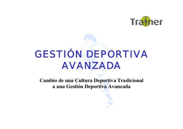 ÓGESTIÓN DEPORTIVA AVANZADAAVANZADA C bi d C lt D ti T di i lCambio de una Cultura Deportiva Tradicional a una Gestión Dep...