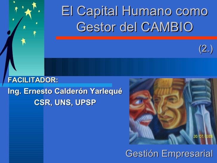El Capital Humano como Gestor del CAMBIO FACILITADOR: Ing. Ernesto Calderón Yarlequé CSR, UNS, UPSP Gestión Empresarial (2.)
