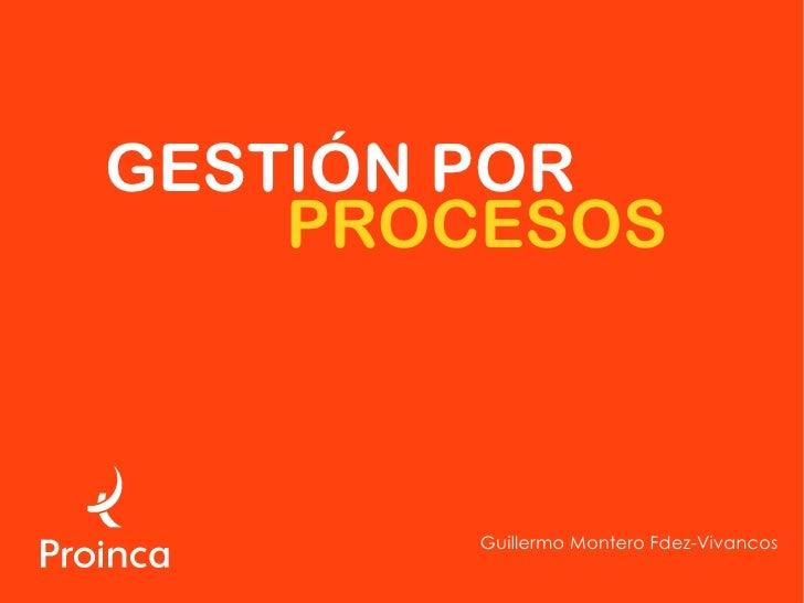 GESTIÓN POR     PROCESOS            Guillermo Montero Fdez-Vivancos