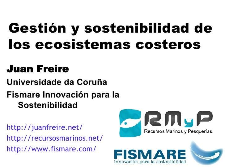 Gestión y sostenibilidad de los ecosistemas costeros J uan  Freire Universidade da Coruña Fismare Innovación para la Soste...