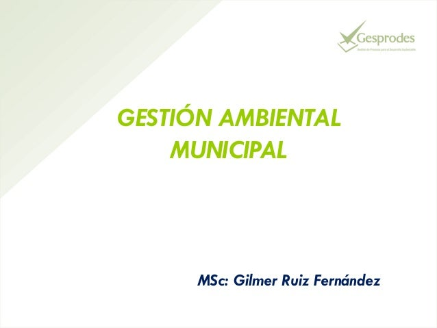GESTIÓN AMBIENTAL MUNICIPAL  MSc: Gilmer Ruiz Fernández
