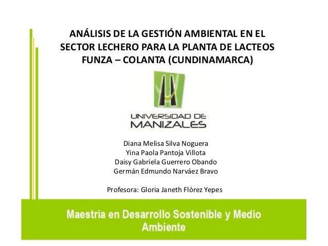 ANÁLISIS DE LA GESTIÓN AMBIENTAL EN EL SECTOR LECHERO PARA LA PLANTA DE LACTEOS FUNZA – COLANTA (CUNDINAMARCA) Diana Melis...
