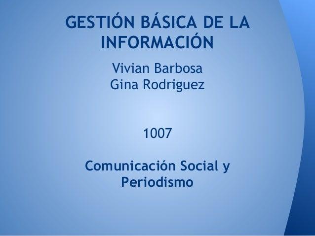 GESTIÓN BÁSICA DE LA   INFORMACIÓN     Vivian Barbosa     Gina Rodriguez          1007  Comunicación Social y      Periodi...