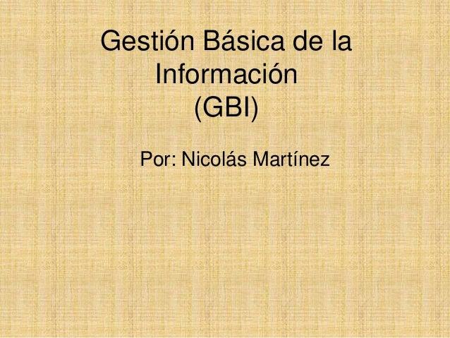 Gestión Básica de la   Información       (GBI)   Por: Nicolás Martínez