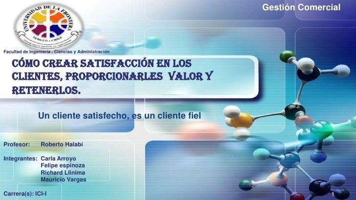 Gestión Comercial       LOGO Facultad de Ingeniería , Ciencias y Administración      Cómo crear satisfacción en los    cli...