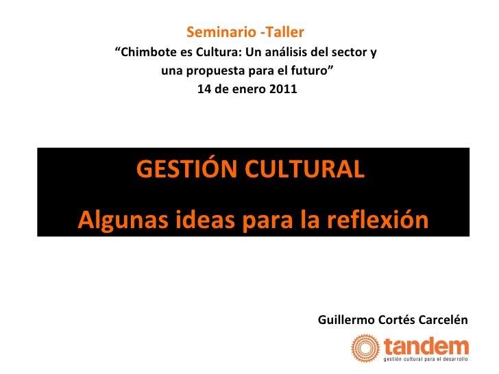 """GESTIÓN CULTURAL  Algunas ideas para la reflexión Guillermo Cortés Carcelén Seminario -Taller  """" Chimbote es Cultura: Un a..."""