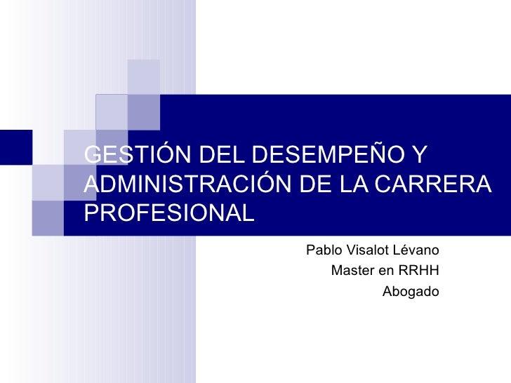 GESTIÓN DEL DESEMPEÑO Y ADMINISTRACIÓN DE LA CARRERA PROFESIONAL Pablo Visalot Lévano Master en RRHH Abogado