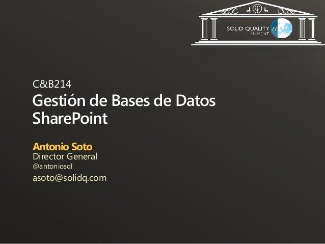 C&B214Gestión de Bases de DatosSharePointAntonio SotoDirector General@antoniosqlasoto@solidq.com