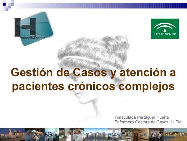 Gestión de Casos y atención a pacientes crónicos complejos Inmaculada Perteguer Huerta Enfermera Gestora de Casos HUPM