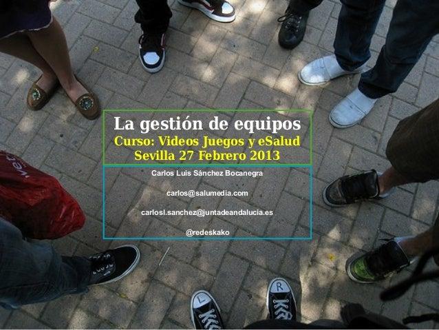La gestión de equiposCurso: Videos Juegos y eSalud   Sevilla 27 Febrero 2013      Carlos Luis Sánchez Bocanegra          c...