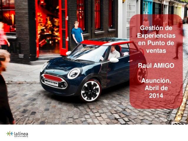 Gestión de Experiencias en Punto de ventas Raúl AMIGO Asunción, Abril de 2014