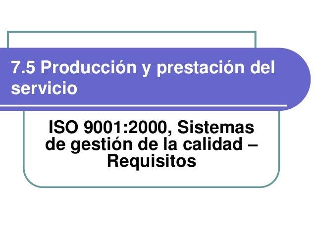 7.5 Producción y prestación del servicio ISO 9001:2000, Sistemas de gestión de la calidad – Requisitos