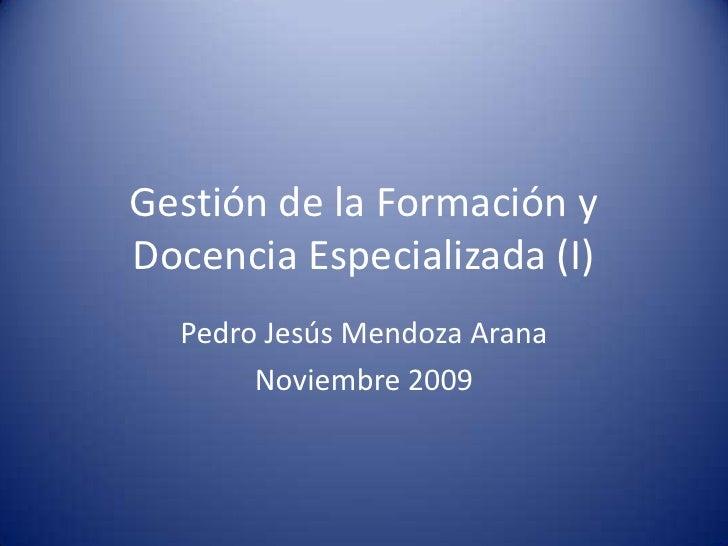 Gestión de la Formación y Docencia Especializada (I)<br />Pedro Jesús Mendoza Arana<br />Noviembre 2009<br />