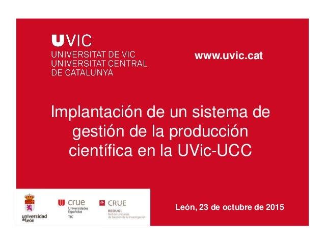 Implantación de un sistema de gestión de la producción científica en la UVic-UCC www.uvic.cat León, 23 de octubre de 2015