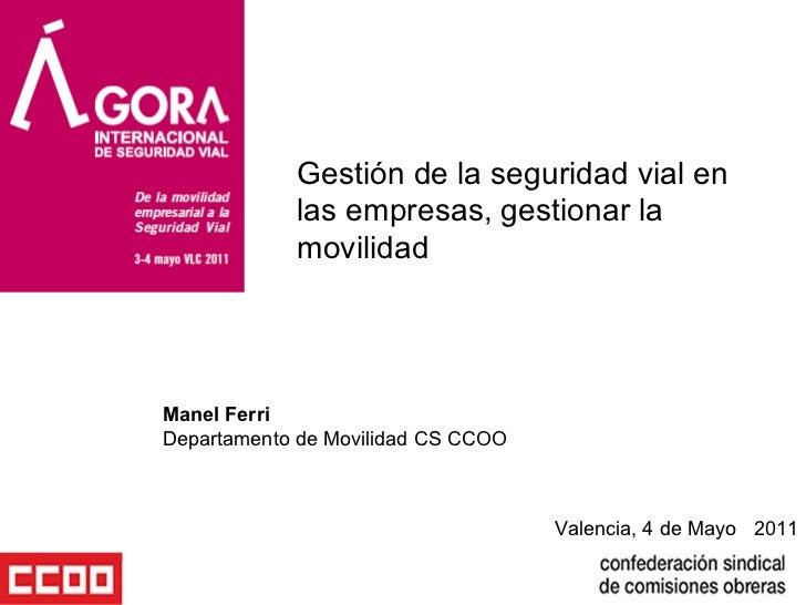 Valencia, 4 de Mayo  2011 Gestión de la seguridad vial en las empresas, gestionar la movilidad  Manel Ferri  Departamento ...