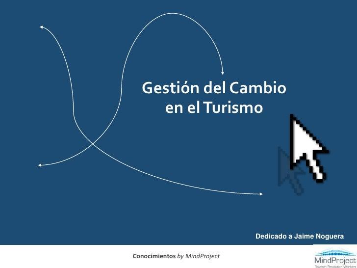 Gestión del Cambio en el Turismo<br />Dedicado a Jaime Noguera<br />Conocimientos by MindProject<br />
