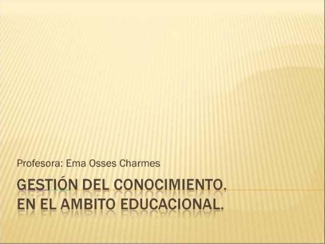 Profesora:  Ema Osses Charmes  GESIIÓlW DEL CONOCIIVIIEIWÍO.  EN EL ÁIVÍBITO EDucAcioisiirL.