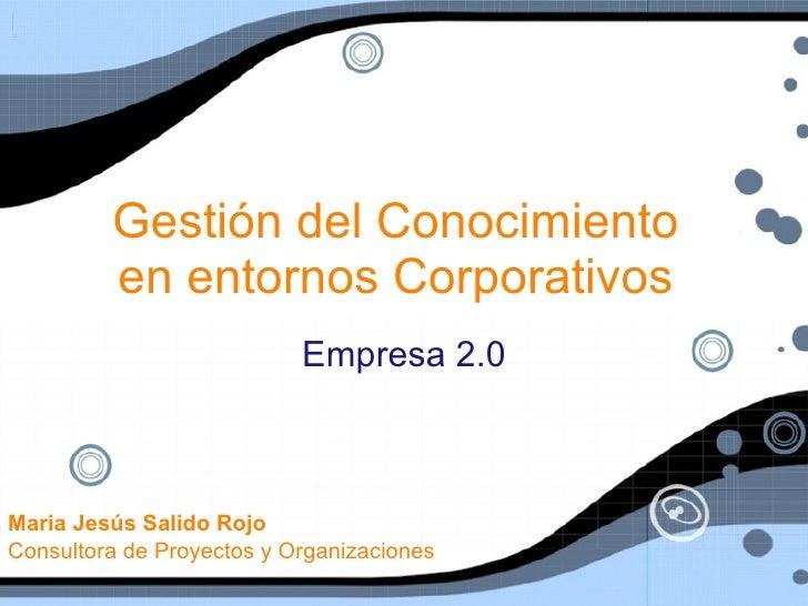Gestión del Conocimiento          en entornos Corporativos                            Empresa 2.0    Maria Jesús Salido Ro...