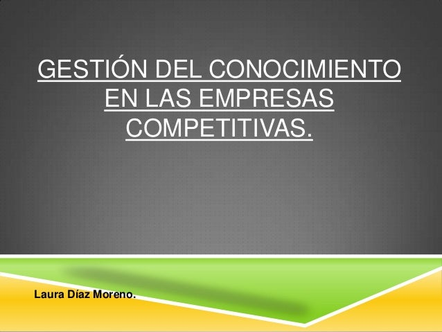 GESTIÓN DEL CONOCIMIENTO EN LAS EMPRESAS COMPETITIVAS.  Laura Díaz Moreno.