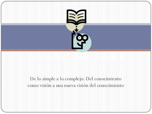 De lo simple a lo complejo: Del conocimiento como visión a una nueva visión del conocimiento Gestión del conocimiento I