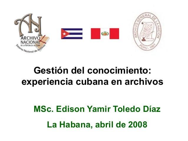 Gestión del conocimiento: experiencia cubana en archivos MSc. Edison Yamir Toledo Díaz La Habana, abril de 2008