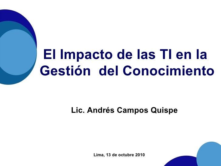 El Impacto de las TI en la  Gestión  del Conocimiento Lic. Andrés Campos Quispe Lima, 13 de octubre 2010