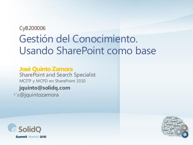 Gestión del Conocimiento. Usando SharePoint como base José Quinto Zamora CyB200006 SharePoint and Search Specialist MCITP ...