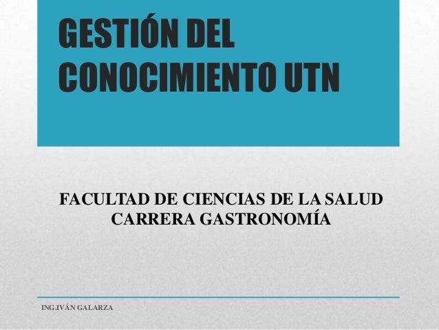 GESTIÓN DEL   CONOCIMIENTO UTN    FACULTAD DE CIENCIAS DE LA SALUD         CARRERA GASTRONOMÍAING.IVÁN GALARZA