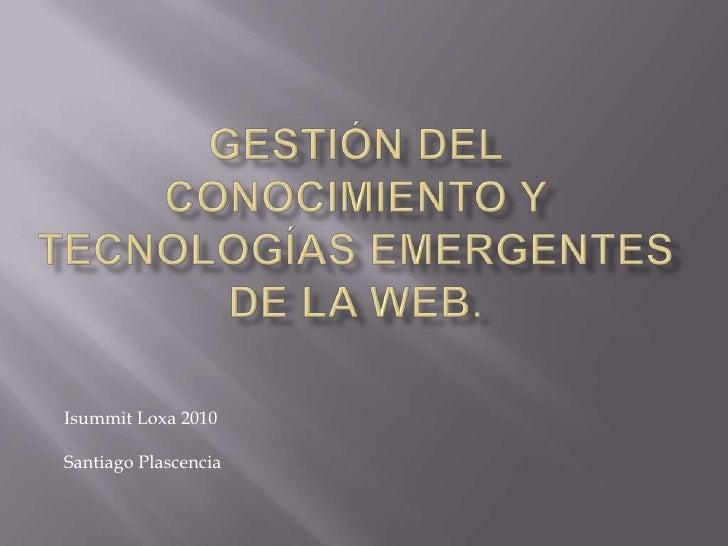 Gestión del Conocimiento y Tecnologías emergentes de la Web.<br />IsummitLoxa 2010<br />Santiago Plascencia<br />