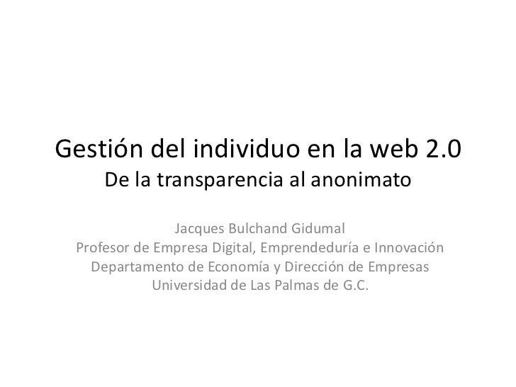 Gestión del individuo en la web 2.0De la transparencia al anonimato<br />Jacques Bulchand Gidumal<br />Profesor de Empresa...