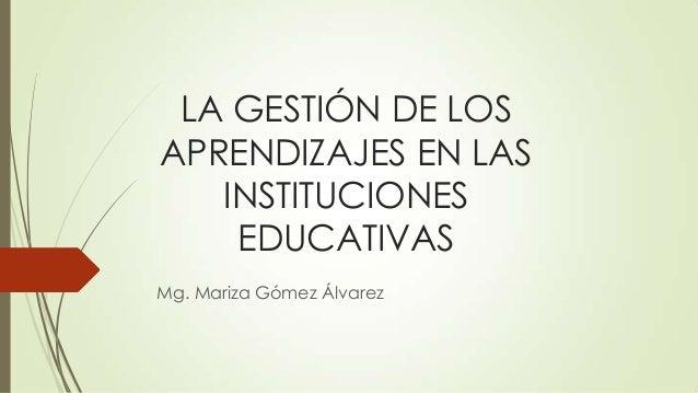 LA GESTIÓN DE LOS APRENDIZAJES EN LAS INSTITUCIONES EDUCATIVAS Mg. Mariza Gómez Álvarez
