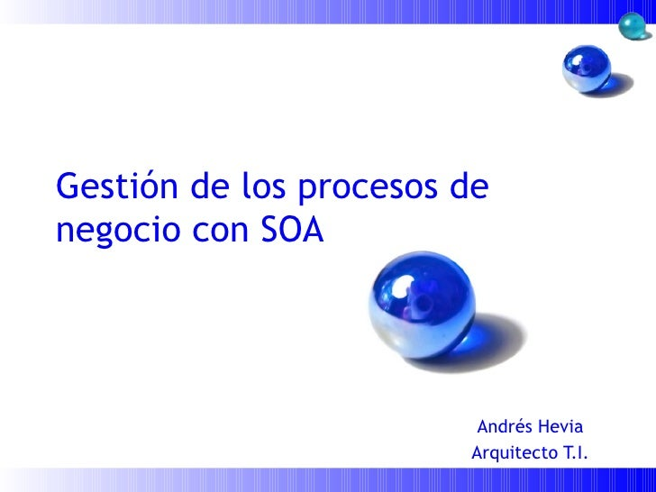 Gestión de los procesos de negocio con SOA Andrés Hevia Arquitecto T.I.