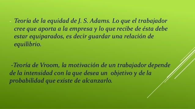 - Teoría de la equidad de J. S. Adams. Lo que el trabajador cree que aporta a la empresa y lo que recibe de ésta debe esta...