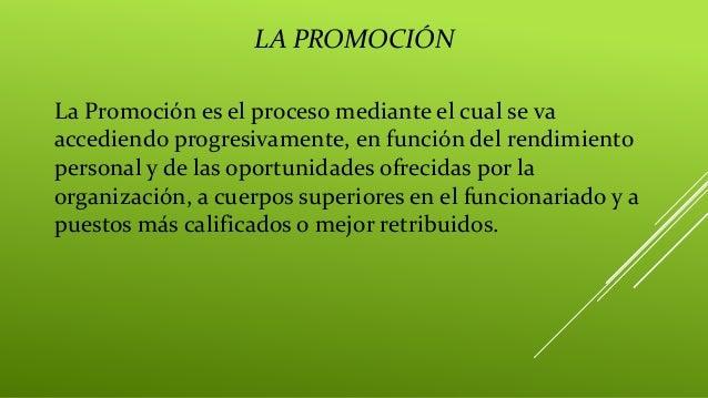 LA PROMOCIÓN La Promoción es el proceso mediante el cual se va accediendo progresivamente, en función del rendimiento pers...